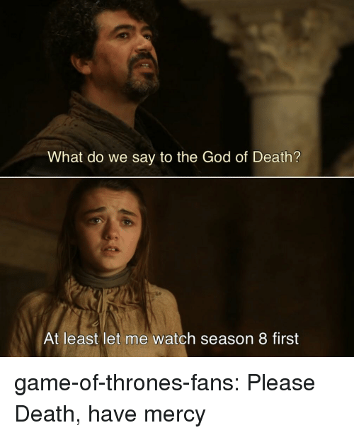 Have Mercy: What do we say to the God of Death?  At least let me watch season 8 first game-of-thrones-fans:  Please Death, have mercy