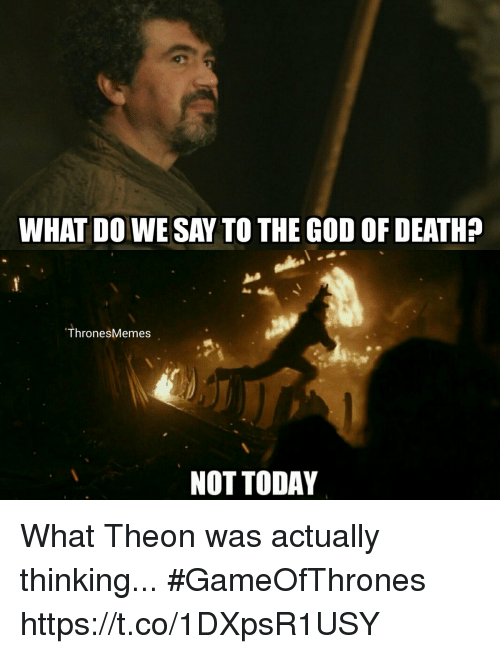 God, Memes, and Death: WHAT DO WE SAY TO THE GOD OF DEATH?  ThronesMemes  NOT TODAY What Theon was actually thinking... #GameOfThrones https://t.co/1DXpsR1USY