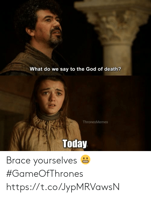 brace: What do we say to the God of death?  ThronesMemes  Today Brace yourselves 😬 #GameOfThrones https://t.co/JypMRVawsN