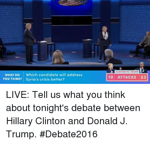 debate: WHAT DO Which candidate will address  You THINK? Syria's crisis better?  10 ATTACKS 23 LIVE: Tell us what you think about tonight's debate between Hillary Clinton and Donald J. Trump. #Debate2016