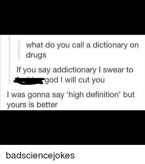 """Memes, 🤖, and Gods: what do you call a dictionary on  drugs  If you say addictionary l swear to  a god I will cut you  I was gonna say """"high definition' but  yours is better badsciencejokes"""