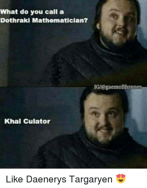 Memes, Daenerys Targaryen, and Dothraki: What do you call a  Dothraki Mathematician?  IG/@gaemofthrones  Khal culator Like Daenerys Targaryen 😍