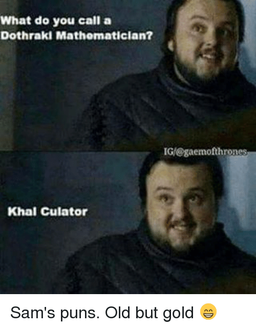 Memes, Puns, and Dothraki: What do you call a  Dothraki Mathematician?  IGM@gaemof thrones  Khal Culatori Sam's puns. Old but gold 😁