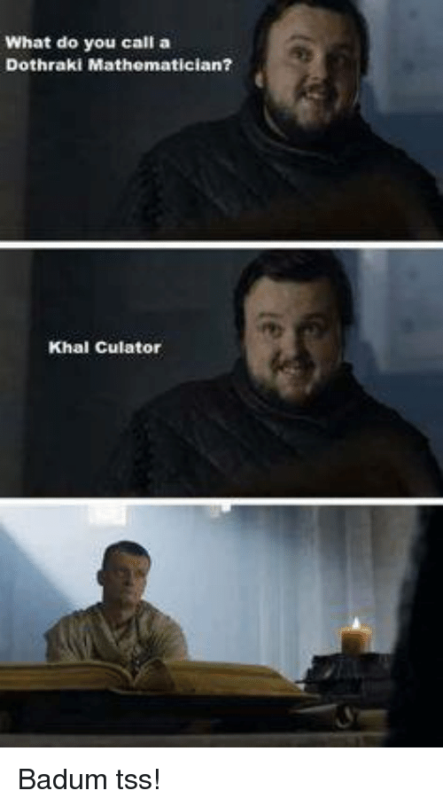 Memes, Dothraki, and 🤖: What do you call a  Dothraki Mathematician?  Khal culator Badum tss!