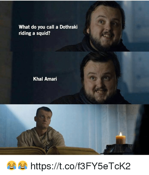 Dothraki, Squid, and You: What do you call a Dothraki  riding a squid?  Khal Amari 😂😂 https://t.co/f3FY5eTcK2