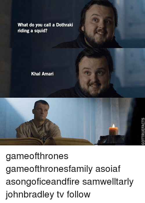 Memes, Dothraki, and Asoiaf: What do you call a Dothraki  riding a squid?  Khal Amari gameofthrones gameofthronesfamily asoiaf asongoficeandfire samwelltarly johnbradley tv follow