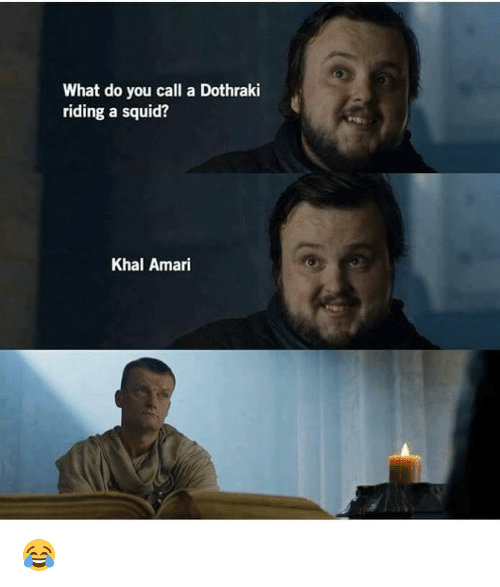 Memes, Dothraki, and 🤖: What do you call a Dothraki  riding a squid?  Khal Amari 😂