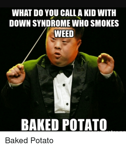 Baked, Smoking, and Baked Potato: WHAT DO YOU CALL A KID WITH  DOWN SYNDROME WHO SMOKES  WEED  BAKED POTATO Baked Potato