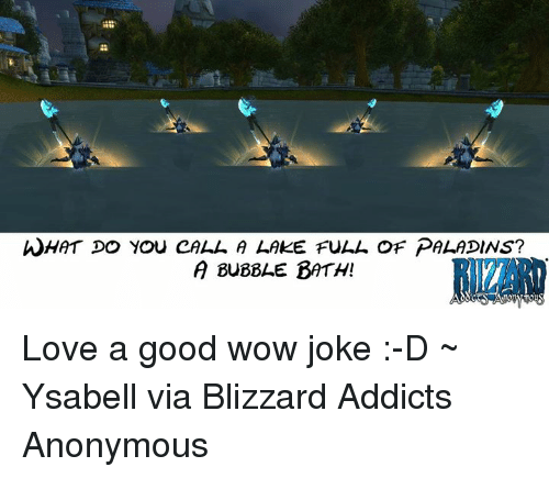 🤖: WHAT DO YOU CALL A LAKE FULL OF PALADINS?  A BuBBLE BATH! Love a good wow joke :-D ~ Ysabell via Blizzard Addicts Anonymous