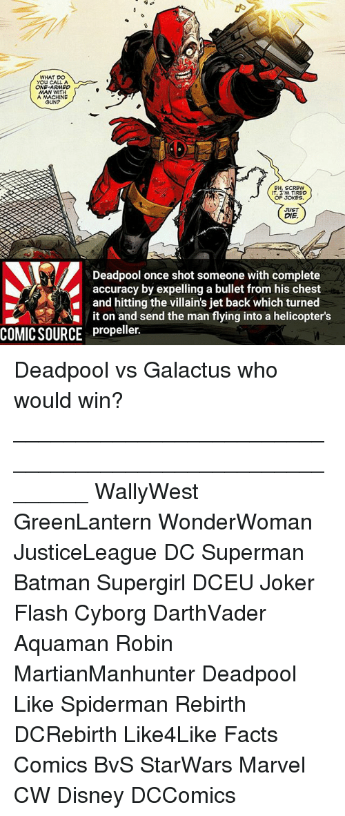 Bulletted: WHAT DO  YOU CALL A  ONE ARMED  MAN WITH  A MACHINE  GUN?  EH, SCREW  IT, ,M TIRED  OF JOKES  JUST  DIE.  Deadpool once shot someone with complete  accuracy by expelling a bullet from his chest  and hitting the villain's jet back which turned  it on and send the man flying into a helicopter's  COMIC SOURCE propeller. Deadpool vs Galactus who would win? ________________________________________________________ WallyWest GreenLantern WonderWoman JusticeLeague DC Superman Batman Supergirl DCEU Joker Flash Cyborg DarthVader Aquaman Robin MartianManhunter Deadpool Like Spiderman Rebirth DCRebirth Like4Like Facts Comics BvS StarWars Marvel CW Disney DCComics