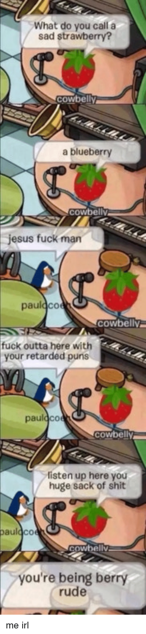 Fuck Man: What do you call a  sad strawberry?  cowbelly  a blueberry  cowbelly  jesus fuck man  fuck outta here with  your retarded puns  pau  cowbe  Cowbely  listen up here you  huge sack of shit  au  0  wbellv  you're being berry  rude me irl