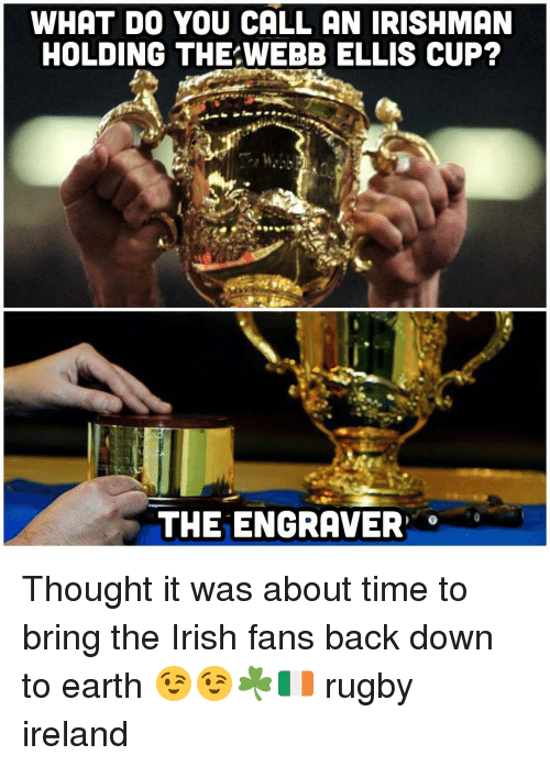 about time: WHAT DO YOU CALL AN IRISHMAN  HOLDING THE WEBB ELLIS CUP?  THE ENGRAVER Thought it was about time to bring the Irish fans back down to earth 😉😉☘️🇮🇪 rugby ireland