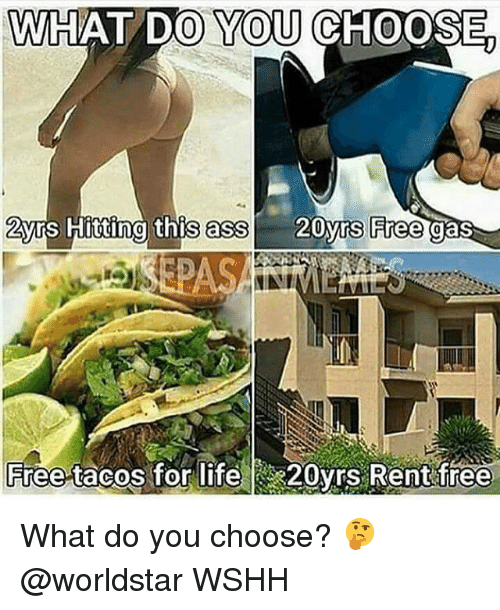 Life: WHAT DO YOU CHOOSE  2yrs Hitting this ass  20yrs Free  gas  Free tacos for life  20yrs Rent free What do you choose? 🤔 @worldstar WSHH