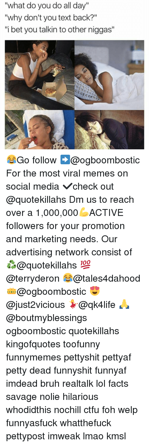 "Foh, Memes, and Text Back: ""What do you do all day""  ""why don't you text back?""  ""i bet you talkin to other niggas"" 😂Go follow ➡@ogboombostic For the most viral memes on social media ✔check out @quotekillahs Dm us to reach over a 1,000,000💪ACTIVE followers for your promotion and marketing needs. Our advertising network consist of ♻@quotekillahs 💯@terryderon 😂@tales4dahood 👑@ogboombostic 😍@just2vicious 💃@qk4life 🙏@boutmyblessings ogboombostic quotekillahs kingofquotes toofunny funnymemes pettyshit pettyaf petty dead funnyshit funnyaf imdead bruh realtalk lol facts savage nolie hilarious whodidthis nochill ctfu foh welp funnyasfuck whatthefuck pettypost imweak lmao kmsl"