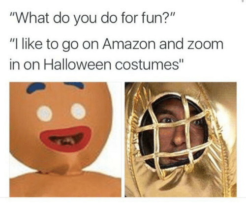 """zoom in: """"What do you do for fun?""""  """"I like to go on Amazon and zoom  in on Halloween costumes"""""""
