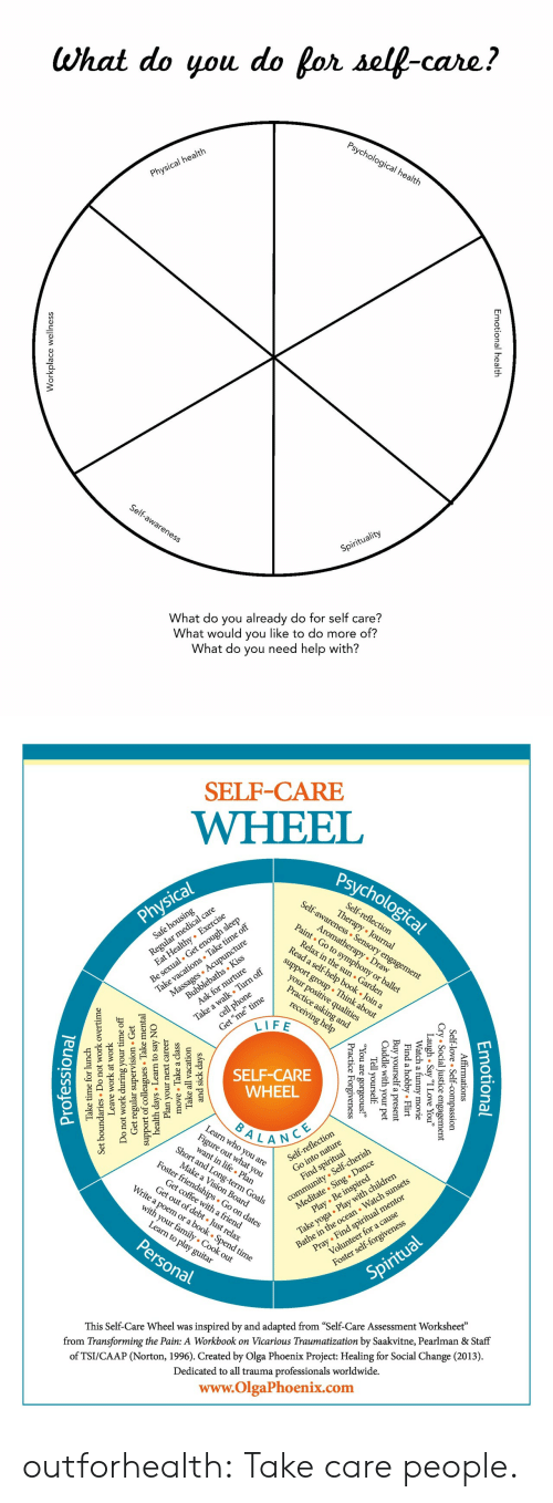 "just relax: What do you do for self-care?  Psychological health  Physical health  Self-awareness  Spirituality  What do you already do for self care?  What would you like to do more of?  What do you need help with?  nal health  Emotion  lace wellnes  Workp   SELF-CARE  WHEEL  Psychological  Self-awareness Sensory engagement  Regul l care  zealthy Exercise  Self-reflection  Therapy Journal  Physical  Be sexual. Get enough sleep  Take vacations Take time off  Massages Acupuncture  Aromatherapy Draw  Paint Go to symphony or ballet  Safe housing  Relax in the sun Garden  Read a self-help book . Join a  Bubblebaths Kiss  Ask for nurture  support group Think about  Take a walk Turn off  cell phone  your positive qualities  Practice asking and  Get ""me"" time  LIFE  receiving help  SELF-CARE  WHEEL  BALANCE  Learn who you are  Fige at you  Short and Long-term Goals  lection  community Self-cherish  Meditate Sing . Dance  Play Be inspired  Self-refle  Make a Vision Board  Foster friendships Go on dates  Take yoga Play with children  Bathe in the ocean Watch sunsets  Find spiritual  Get coffee witha friend  Get out of debt Just relax  Write a poem or a book . Spend time  Pray Find spiritual mentor  Volunteer for a cause  with your family Cook out  Learn to play guitar  Personal  Foster self-forgiveness  Spiritual  inspired by and adapted from ""Self-Care Assessment Worksheet""  from Transforming the Pain: A Workbook on Vicarious Traumatization by Saakvitne, Pearlman & Staff  This Self-Care Wheel was  of TSI/CAAP (Norton, 1996). Created by Olga Phoenix Project: Healing for Social Change (2013)  Dedicated to all trauma professionals worldwide.  www.OlgaPhoenix.com  Emotio  tional  mations  .ice essio  gement  Affir  -love  l  Self-  y ""I Love You""  ovie  Cry Socia  gh . Sa  Laatch a  Flirt  l  obby.  Find a  Buy yourself  Cuddle with  your  a present  pet  Tell yourself  1 are  e  Forgiveness  ic  Pract  and sick da  Take all  move Take a class  ays  vacation  Plan your  days Learn  support of collesTake m  Get regular  Do not work during  next career  to say NO  sion Get  ervi  mental  Leave  work at work  undaries Do  Set  your time off  not work overtime  Take time for lunch  Professiona outforhealth: Take care people."