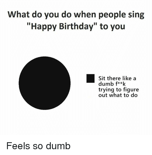 """Birthday, Dumb, and Memes: What do you do when people sing  """"Happy Birthday"""" to you  Sit there like a  dumb f**k  trying to figure  out what to do Feels so dumb"""