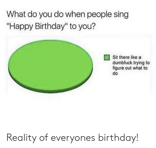 """happy birthday to you: What do you do when people sing  """"Happy Birthday"""" to you?  Sit there like a  dumbfuck trying to  figure out what to  do Reality of everyones birthday!"""