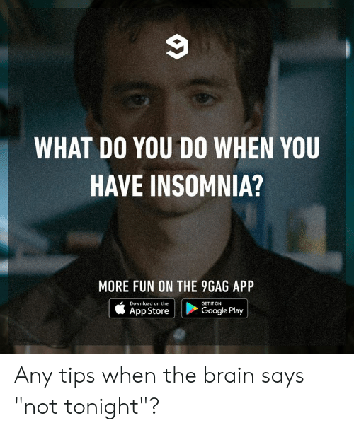 "Insomnia: WHAT DO YOU DO WHEN YOU  HAVE INSOMNIA?  MORE FUN ON THE 9GAG APP  Download on the  GET IT ON  Google Play  App Store Any tips when the brain says ""not tonight""?"