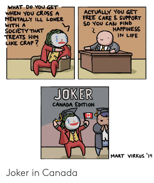 loner: WHAT DO YOU GET  WHEN YOU CROSS A  MENTALLY ILL LONER  WITH A  SOCIETY THAT  TREATS HIM  LIKE CRAP?  ACTUALLY YoU GET  FREE CARE & SUPPORT  SO YOU CAN FIND  HAPPINESS  IN LIFE  JOKER  CANADA EDITION  MART VIRKUS '1q Joker in Canada