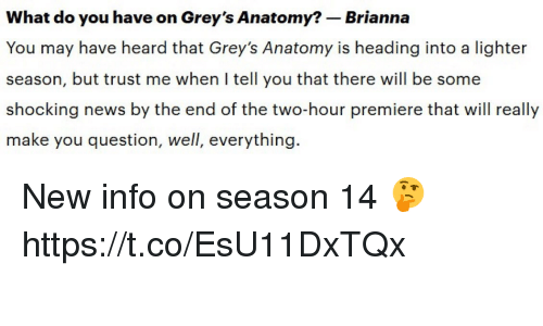 Memes, News, and Grey's Anatomy: What do you have on Grey's Anatomy?-Brianna  You may have heard that Grey's Anatomy is heading into a lighter  season, but trust me when I tellyou that there will be some  shocking news by the end of the two-hour premiere that will really  make you question, well, everything  1. New info on season 14 🤔 https://t.co/EsU11DxTQx