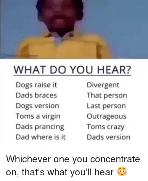 Toms: WHAT DO YOU HEAR?  Dogs raise it  Dads braces  Dogs version  Toms a virgin  Dads prancing  Dad where is it  Divergent  That person  Last person  Outrageous  Toms crazy  Dads version Whichever one you concentrate on, that's what you'll hear 😳