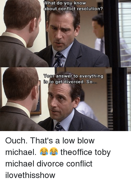 Memes, Lowes, and Michael: What do you know  about conflict resolution?  Your answer to everything  is to get divorced. So Ouch. That's a low blow michael. 😂😂 theoffice toby michael divorce conflict ilovethisshow