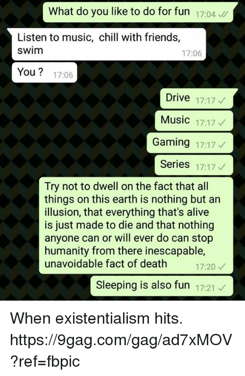 9gag, Alive, and Chill: What do you like to do for fun 17:04  Listen to music, chill with friends,  swim  17:06  You? 17:06  Drive 17:17  Music 17:17  Gaming 17:17  Series 17:17  Try not to dwell on the fact that all  things on this earth is nothing but an  illusion, that everything that's alive  is just made to die and that nothing  anyone can or will ever do can stop  humanity from there inescapable,  unavoidable fact of death 20  17:20  Sleeping is also fun 17:21 When existentialism hits. https://9gag.com/gag/ad7xMOV?ref=fbpic