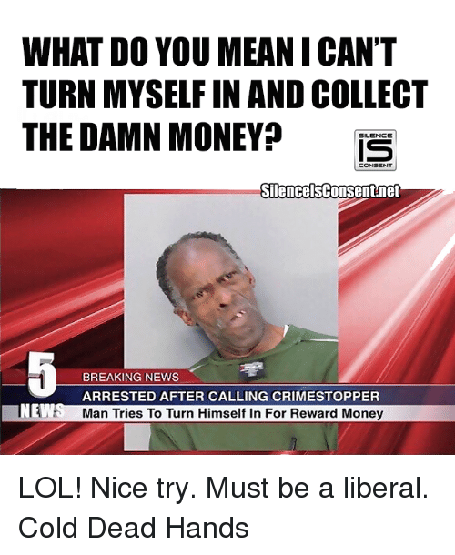 Dead Hand: WHAT DO YOU MEAN I CAN'T  TURN MYSELFIN ANDCOLLECT  THE DAMN MONEY  SILENCE  CONSENT  SilencelsConsent net  BREAKING NEWS  ARRESTED AFTER CALLING CRIMESTOPPER  NE  Man Tries To Turn Himself in For Reward Money LOL! Nice try.   Must be a liberal.  Cold Dead Hands