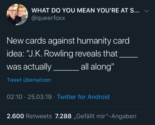 """rowling: WHAT DO YOU MEAN YOU'RE AT S... v  @queerfoxx  New cards against humanity card  idea: """"J.K. Rowling reveals that  was actuallya  all along""""  Tweet übersetzen  02:10 25.03.19 Twitter for Android  2.600 Retweets 7.288 ,Gefällt mir""""-Angaben"""