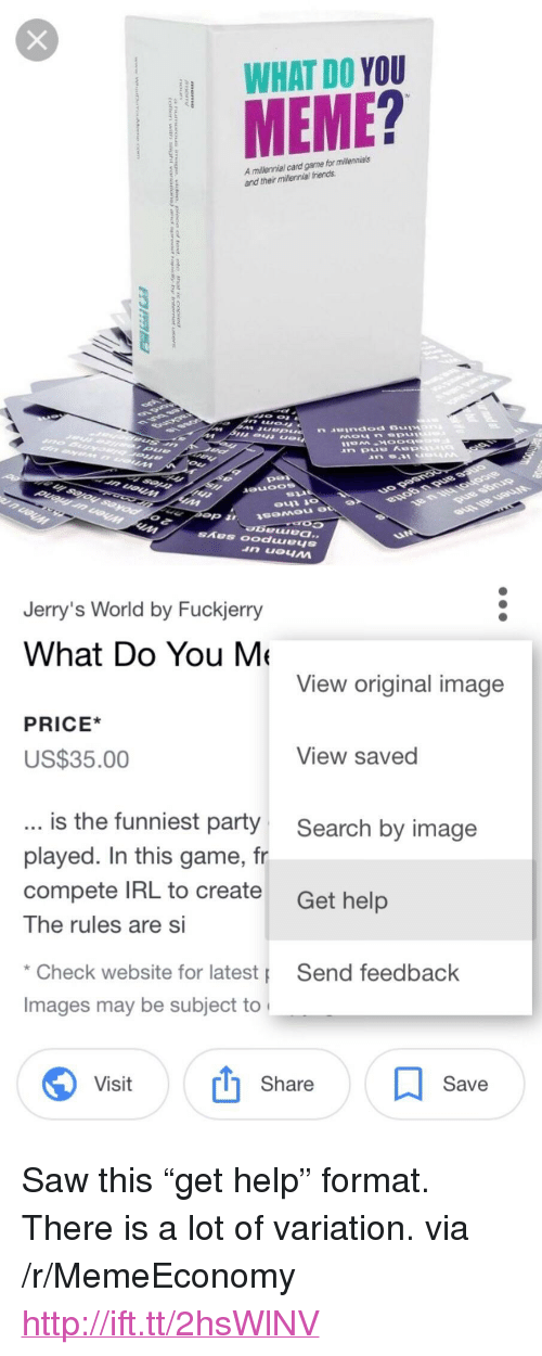 """Fuckjerry: WHAT DO YOU  MEME?  A millennial card garme for milennials  and their millennial friends  Jerry's World by Fuckjerry  What Do You M  View original image  PRICE*  US$35.00  View saved  is the funniest party  played. In this game, fr  compete IRL to create  The rules are Si  Search by image  Get help  Check website for latest  Images may be subject to  Send feedback  Visit  Share  Save <p>Saw this """"get help"""" format. There is a lot of variation. via /r/MemeEconomy <a href=""""http://ift.tt/2hsWlNV"""">http://ift.tt/2hsWlNV</a></p>"""