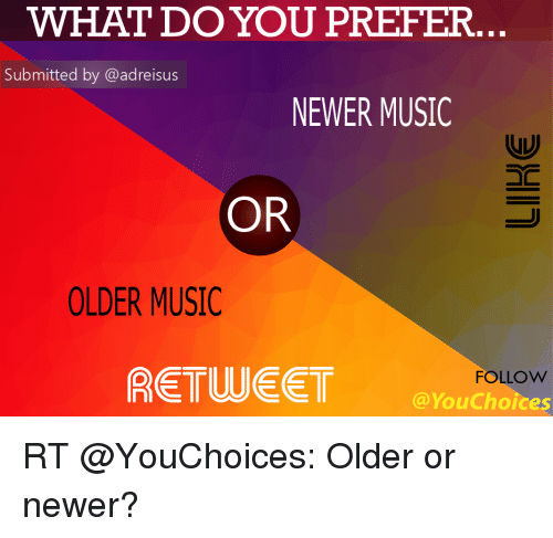 Memes, Music, and 🤖: WHAT DO YOU PREFER  Submitted by @adreisus  NEWER MUSIC  OR  OLDER MUSIC  FOLLOW  You Choices RT @YouChoices: Older or newer?