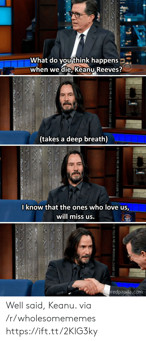 Deep Breath: What do you think happens  when we die, Keanu Reeves?  sn  (takes a deep breath)  Iknow that the ones who love us,  will miss us.  en  boredpanda.com  tu Well said, Keanu. via /r/wholesomememes https://ift.tt/2KlG3ky