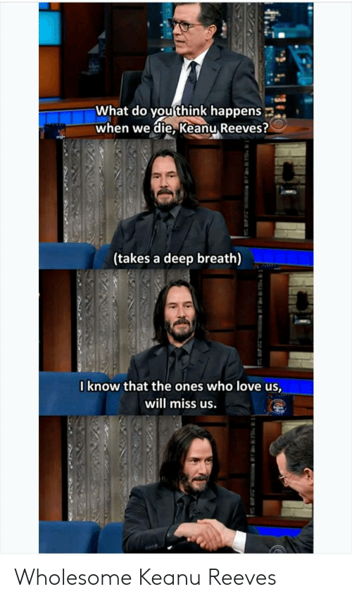 Deep Breath: What do you think happens  when we die, Keanu Reeves?  (takes a deep breath)  Iknow that the ones who love us,  will miss us. Wholesome Keanu Reeves