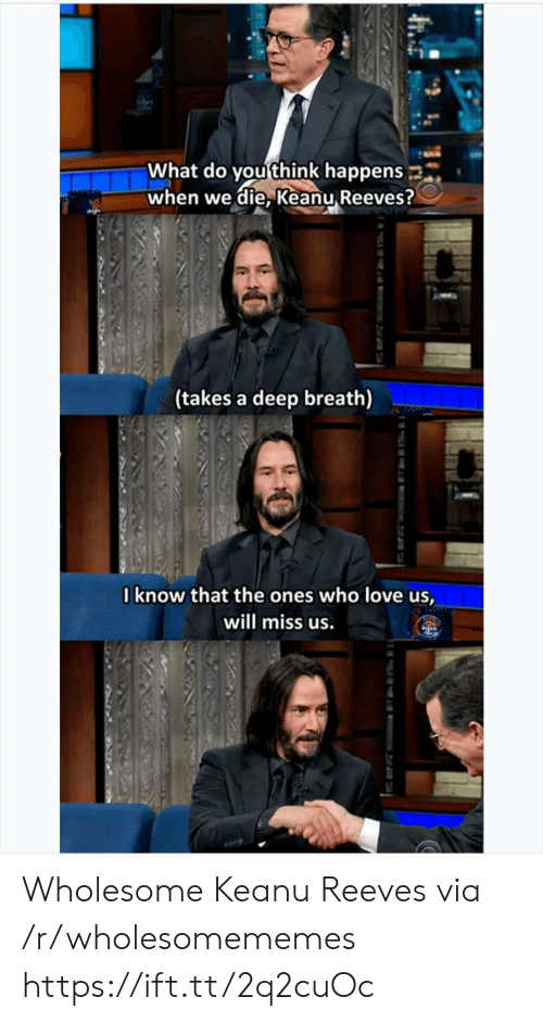 Deep Breath: What do you think happens  when we die, Keanu Reeves?  (takes a deep breath)  Iknow that the ones who love us,  will miss us. Wholesome Keanu Reeves via /r/wholesomememes https://ift.tt/2q2cuOc