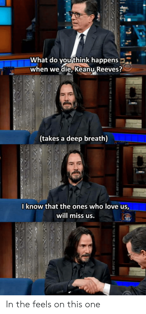 Takes A Deep Breath: What do you think happens  when we die, Keanu Reeves?  (takes a deep breath)  0know that the ones who love us,  will miss us.  m.2i74 In the feels on this one
