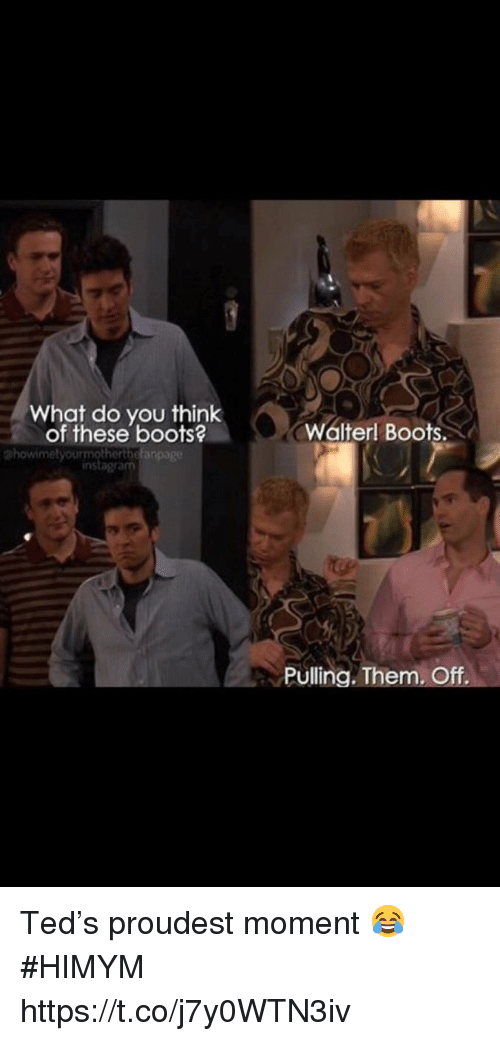 Instagram, Memes, and Ted: What do you think  of these boots?  Walterl Boots.  phowimetyourmotherthef  instagram  Pulling. Them. Off Ted's proudest moment 😂 #HIMYM https://t.co/j7y0WTN3iv