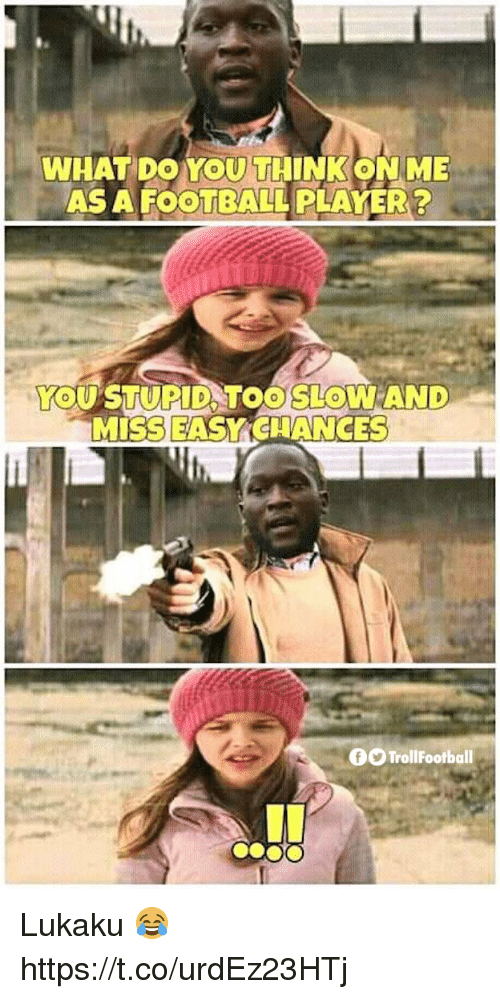 Football Player: WHAT DO YOU THINK ONME  AS A FOOTBALL PLAYER ?  YOUSTUPID TOO SLOWAND  MISS EASY CHANCES  OO TrollFootball Lukaku 😂 https://t.co/urdEz23HTj