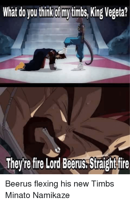 Flexing, Memes, and Vegeta: What do you thinkof mytimbs, King Vegeta?  They're fire Lord Beerus Straightfire Beerus flexing his new Timbs Minato Namikaze