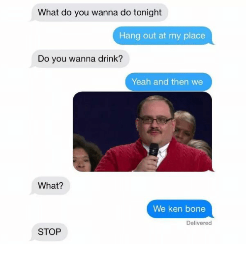 kenning: What do you wanna do tonight  Hang out at my place  Do you wanna drink?  Yeah and then we  What?  We ken bone  Delivered  STOP