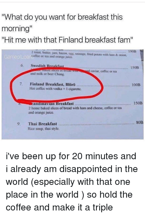 """Baked, Ironic, and Juice: """"What do you want for breakfast this  morning""""  """"Hit me with that Finland breakfast fam""""  190B  2 toast, butter, jam, bacon, egg, sausage, fried potato with hatn & onion,  Game ofLoanonee or tea and orange juice  6, Swedish B  150B  nd caviar, coffee or tea  and milk or beer Chang.  7. Finland Breakfast, Bloro  100B  Hot coffee with vodka 1 cigarette.  150B  andinavian  Breakfast  2 home baked slices of bread with ham and cheese, coffee or tea  and orange juice.  80B  9. Thai Breakfast  Rice soup, thai style. i've been up for 20 minutes and i already am disappointed in the world (especially with that one place in the world ) so hold the coffee and make it a triple"""