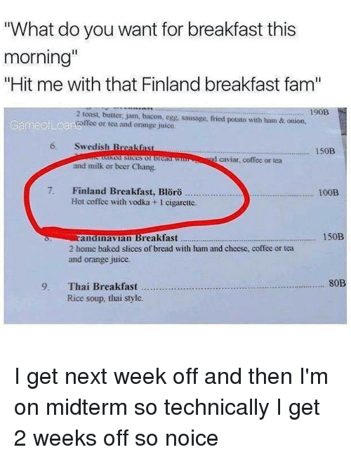 "Memes, Onion, and Vodka: ""What do you want for breakfast this  morning""  ""Hit me with that Finland breakfast fam""  190B  2 toast, butter, jam, bacon, egg, sausage, fried potato with ham & onion,  Game ofLoanomeo or tea and orange juice  6, Swedish B  150B  lked slices  d caviar coffee or tea  and milk or beer Chang  7. Finland Breakfast, oro  100B  Hot coffee with vodka l cigarette.  150B  Eandinavian Breakfast  2 home baked slices of bread with ham and cheese, coffee or tea  and orange juice.  80B  9, Thai Breakfast  Rice soup, thai style. I get next week off and then I'm on midterm so technically I get 2 weeks off so noice"