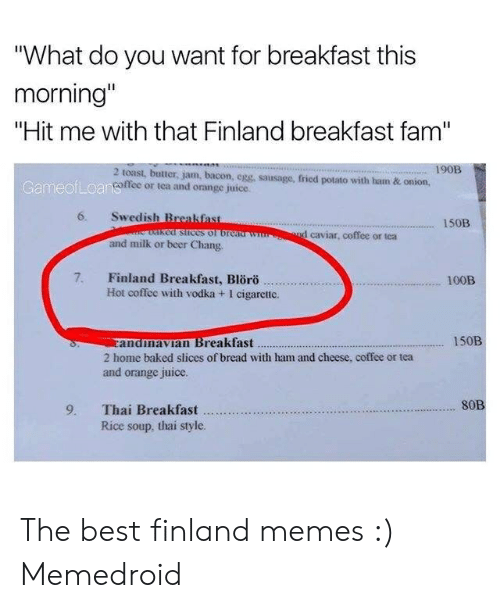"""Finnish Meme: """"What do you want for breakfast this  morning  """"Hit me with that Finland breakfast fam""""  190B  2 toast, butter, jam, bacon, egg, sausage, fried potato with ham & onion,  offee or tca and orange juice.  GameofLoan  6. Swedish Breakfast  150B  d caviar, coffee or tea  and milk or beer Chang  7. Finland Breakfast, Blörö .  100B  Hot coffee with vodka + I cigarctic.  andmavIan Breakfast  2 home baked slices of bread with ham and cheese, coffee or tea  and orange juice.  150B  S0B  Rice soup, thai style. The best finland memes :) Memedroid"""