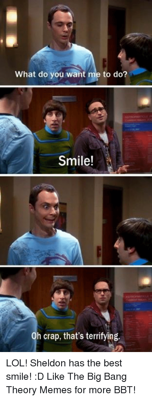 Big Bang Theory Meme: What do you want me to do?  Smile!  Oh crap, that's terrifying. LOL! Sheldon has the best smile! :D Like The Big Bang Theory Memes for more BBT!