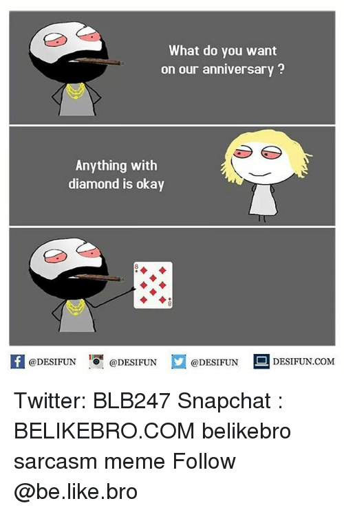 Be Like, Meme, and Memes: What do you want  on our anniversary?  Anything with  diamond is okay  @DESIFUN 증@DESIFUN口@DESIFUN-DESIFUN.COM Twitter: BLB247 Snapchat : BELIKEBRO.COM belikebro sarcasm meme Follow @be.like.bro