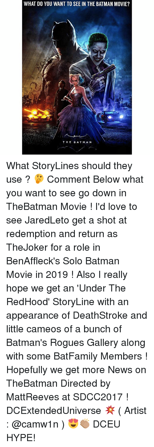 Batman, Hype, and Love: WHAT DO YOU WANT TO SEE IN THE BATMAN MOVIE?  THE BATMA N What StoryLines should they use ? 🤔 Comment Below what you want to see go down in TheBatman Movie ! I'd love to see JaredLeto get a shot at redemption and return as TheJoker for a role in BenAffleck's Solo Batman Movie in 2019 ! Also I really hope we get an 'Under The RedHood' StoryLine with an appearance of DeathStroke and little cameos of a bunch of Batman's Rogues Gallery along with some BatFamily Members ! Hopefully we get more News on TheBatman Directed by MattReeves at SDCC2017 ! DCExtendedUniverse 💥 ( Artist : @camw1n ) 😍👏🏽 DCEU HYPE!