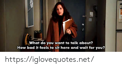 wait for you: What do you want to talk about?  How bad it feels to sit here and wait for you? https://iglovequotes.net/