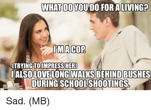 Memes, School, and Sad: WHAT DO YOU'DO FOR ALIVING?  MACOP.  TOIMPRESSHER  TRYING  IALSOLOVE  LONG WALKS BEHIND BUSHES  DURING SCHOOL SHOOTINGS Sad.  (MB)