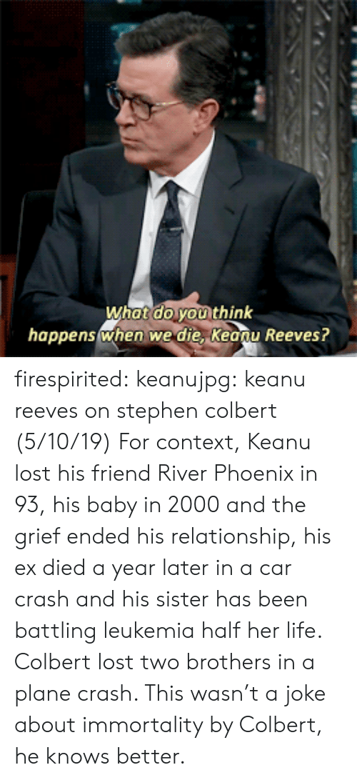 immortality: What do youi think  happenswhen we die, Keonu Reeves? firespirited:  keanujpg: keanu reeves on stephen colbert (5/10/19) For context, Keanu lost his friend River Phoenix in 93, his baby in 2000 and the grief ended his relationship, his ex died a year later in a car crash and his sister has been battling leukemia half her life. Colbert lost two brothers in a plane crash. This wasn't a joke about immortality by Colbert, he knows better.