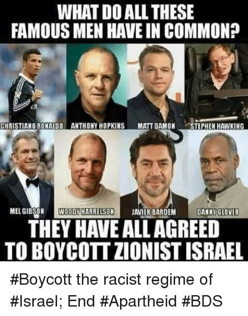 Anthony Hopkins: WHAT DOALL THESE  FAMOUS MEN HAVE IN COMMON?  CHRISTIANO RONALDO ANTHONY HOPKINS  MATT DAMON  TEPHEH HAWKING  MEL GIBSON  WOODY HARRELSON  JAVIER BARDEM  DANNY GLOVER  THEY HAVE ALLAGREED  TOBOYCOTTZIONIST ISRAEL #Boycott the racist regime of #Israel; End #Apartheid  #BDS